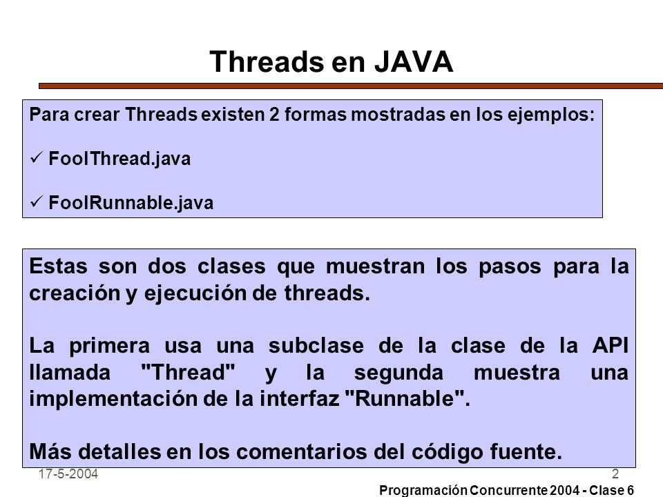 17-5-20042 Threads en JAVA Para crear Threads existen 2 formas mostradas en los ejemplos: FoolThread.java FoolRunnable.java Estas son dos clases que muestran los pasos para la creación y ejecución de threads.