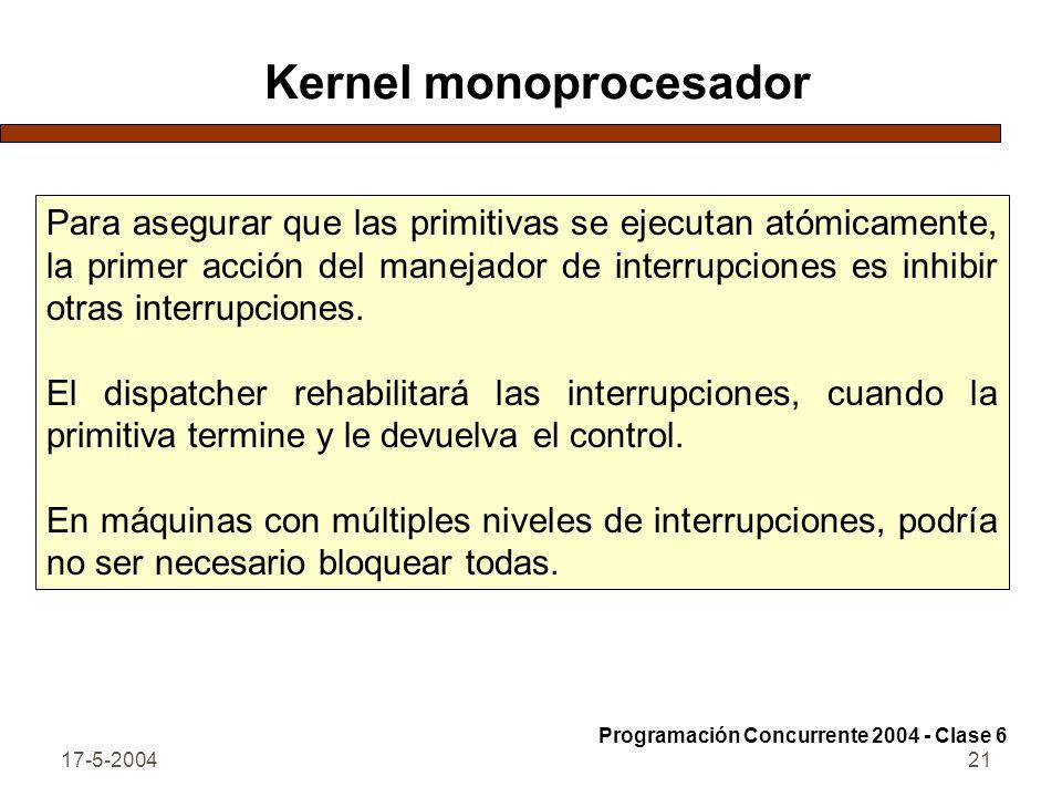17-5-200421 Kernel monoprocesador Para asegurar que las primitivas se ejecutan atómicamente, la primer acción del manejador de interrupciones es inhibir otras interrupciones.