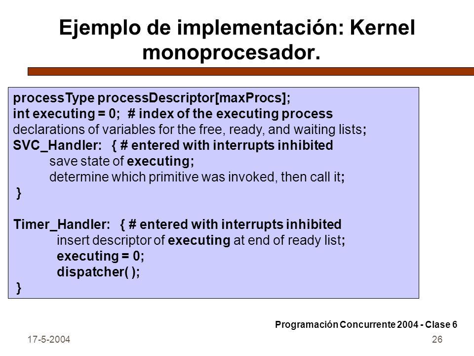 17-5-200426 Ejemplo de implementación: Kernel monoprocesador. Programación Concurrente 2004 - Clase 6 processType processDescriptor[maxProcs]; int exe