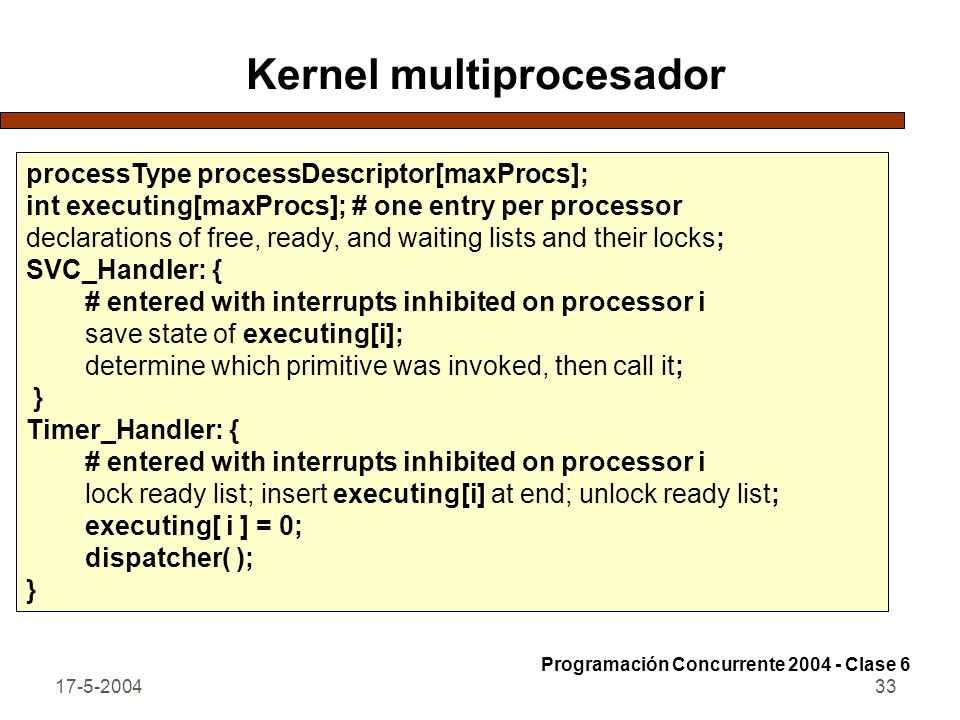 17-5-200433 Kernel multiprocesador processType processDescriptor[maxProcs]; int executing[maxProcs]; # one entry per processor declarations of free, ready, and waiting lists and their locks; SVC_Handler: { # entered with interrupts inhibited on processor i save state of executing[i]; determine which primitive was invoked, then call it; } Timer_Handler: { # entered with interrupts inhibited on processor i lock ready list; insert executing[i] at end; unlock ready list; executing[ i ] = 0; dispatcher( ); } Programación Concurrente 2004 - Clase 6