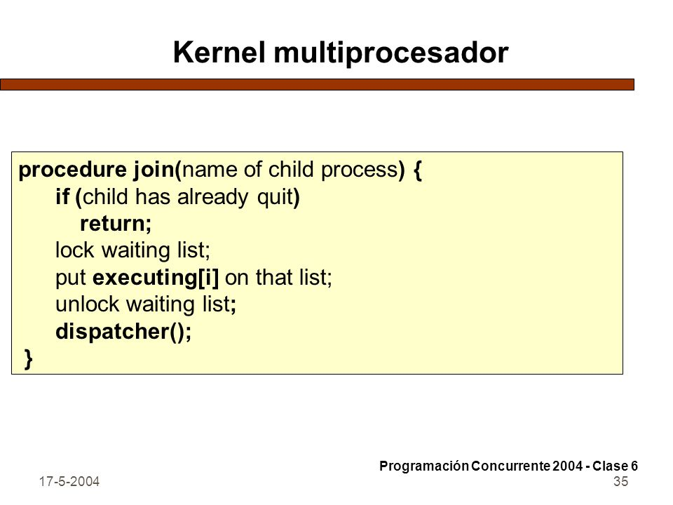 17-5-200435 Kernel multiprocesador procedure join(name of child process) { if (child has already quit) return; lock waiting list; put executing[i] on