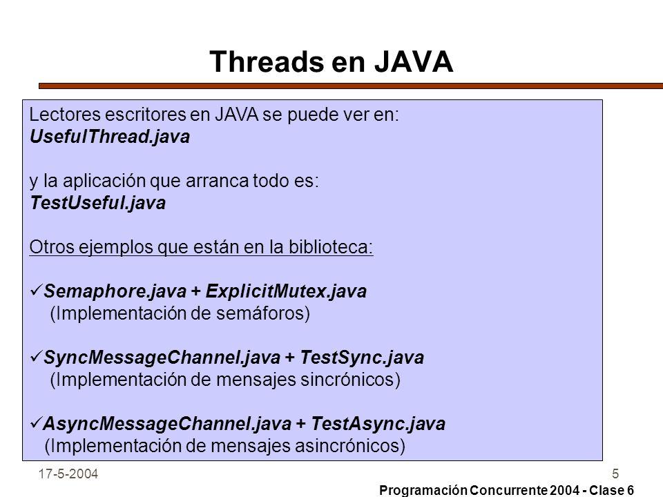 17-5-20045 Threads en JAVA Lectores escritores en JAVA se puede ver en: UsefulThread.java y la aplicación que arranca todo es: TestUseful.java Otros ejemplos que están en la biblioteca: Semaphore.java + ExplicitMutex.java (Implementación de semáforos) SyncMessageChannel.java + TestSync.java (Implementación de mensajes sincrónicos) AsyncMessageChannel.java + TestAsync.java (Implementación de mensajes asincrónicos) Programación Concurrente 2004 - Clase 6