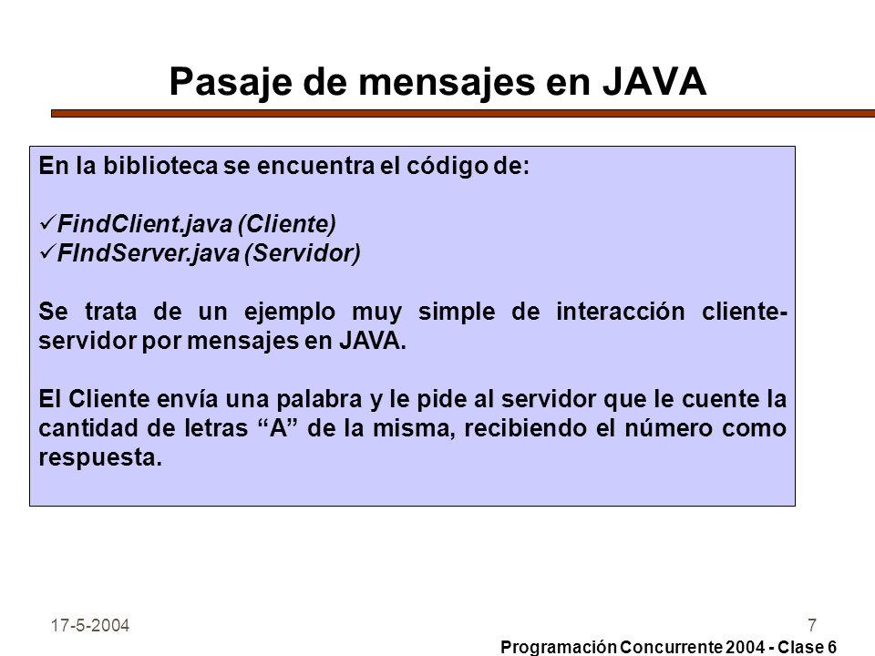 17-5-20047 Pasaje de mensajes en JAVA En la biblioteca se encuentra el código de: FindClient.java (Cliente) FIndServer.java (Servidor) Se trata de un ejemplo muy simple de interacción cliente- servidor por mensajes en JAVA.