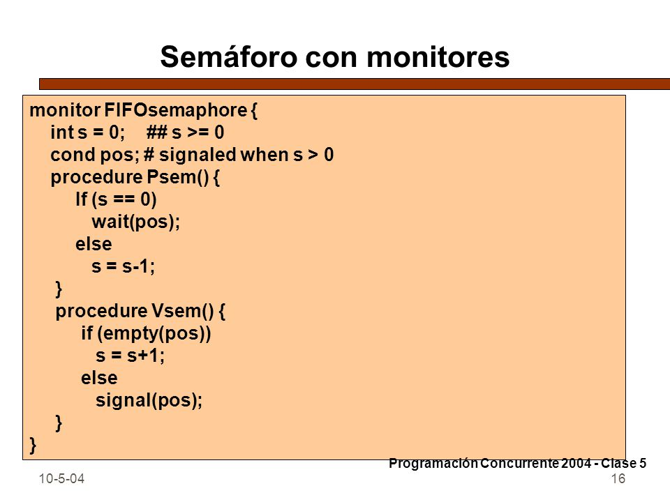 10-5-0416 Semáforo con monitores monitor FIFOsemaphore { int s = 0; ## s >= 0 cond pos; # signaled when s > 0 procedure Psem() { If (s == 0) wait(pos); else s = s-1; } procedure Vsem() { if (empty(pos)) s = s+1; else signal(pos); } Programación Concurrente 2004 - Clase 5