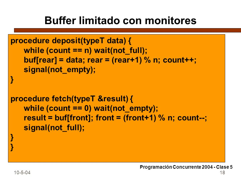 10-5-0418 Buffer limitado con monitores procedure deposit(typeT data) { while (count == n) wait(not_full); buf[rear] = data; rear = (rear+1) % n; count++; signal(not_empty); } procedure fetch(typeT &result) { while (count == 0) wait(not_empty); result = buf[front]; front = (front+1) % n; count--; signal(not_full); } Programación Concurrente 2004 - Clase 5