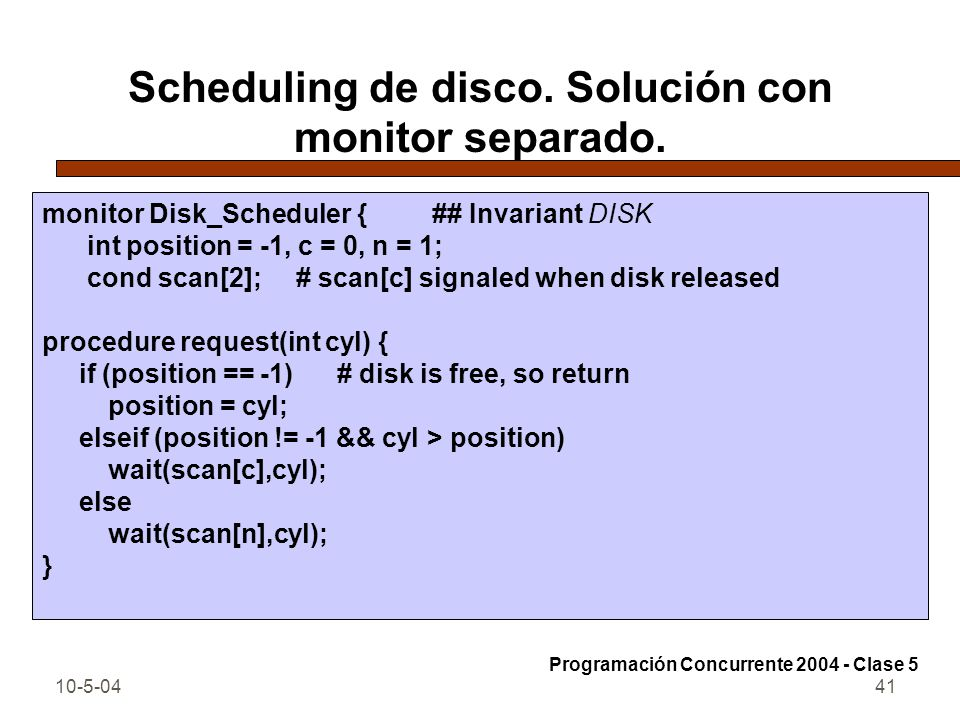10-5-0441 Scheduling de disco. Solución con monitor separado. monitor Disk_Scheduler { ## Invariant DISK int position = -1, c = 0, n = 1; cond scan[2]