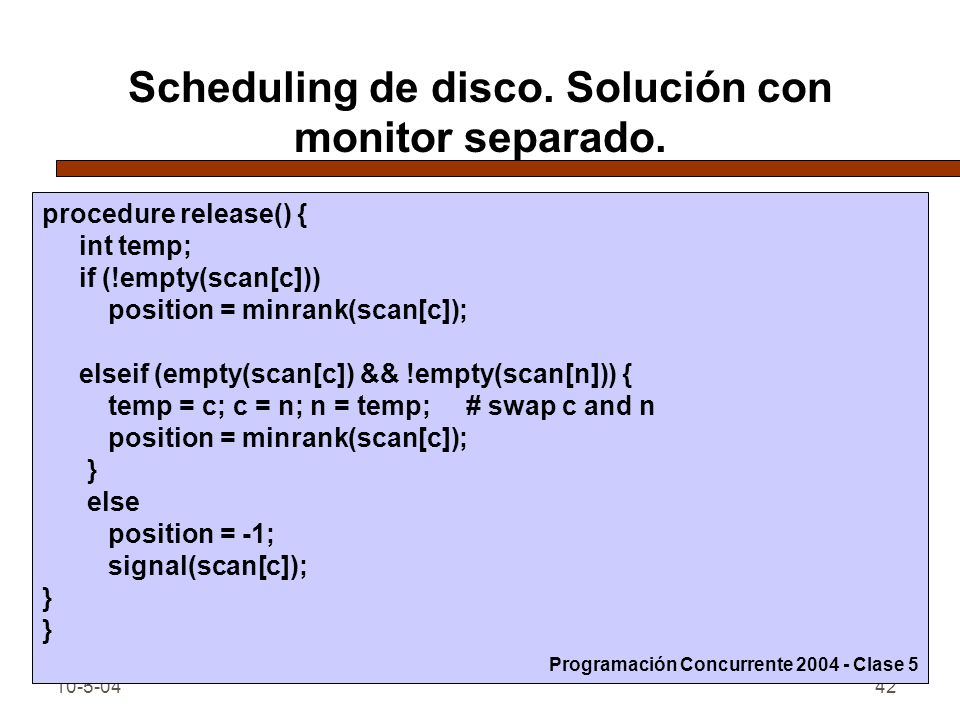 10-5-0442 Scheduling de disco. Solución con monitor separado. procedure release() { int temp; if (!empty(scan[c])) position = minrank(scan[c]); elseif