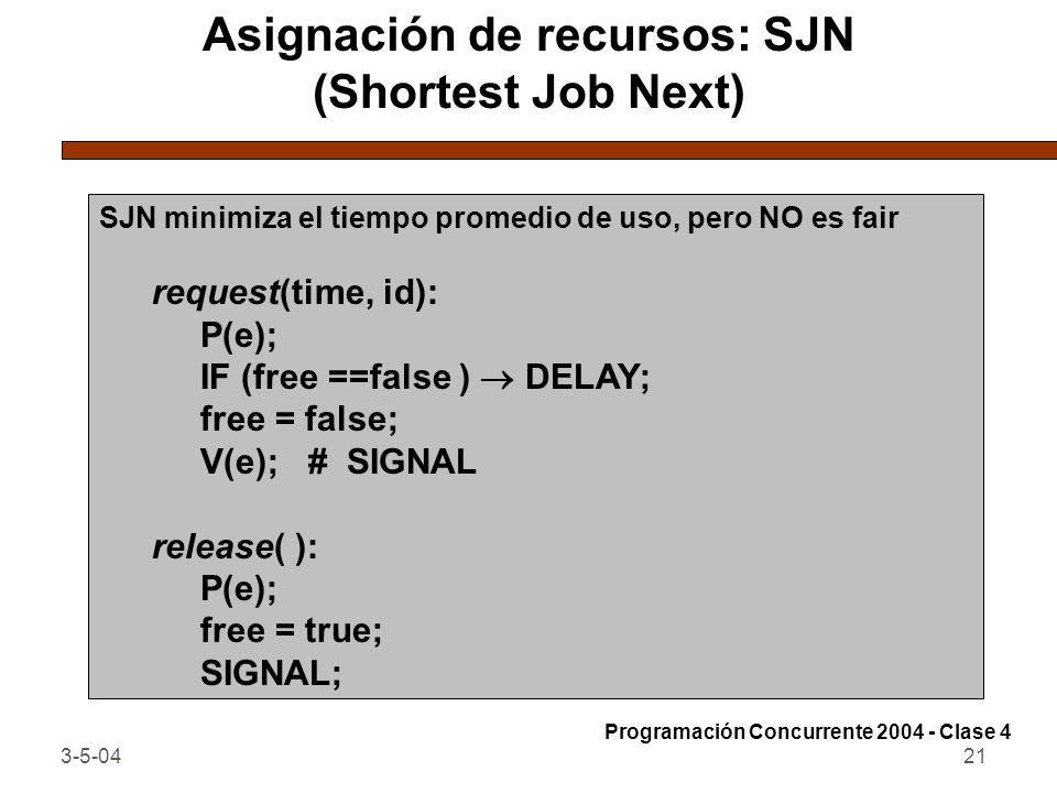 3-5-0421 Asignación de recursos: SJN (Shortest Job Next) SJN minimiza el tiempo promedio de uso, pero NO es fair request(time, id): P(e); IF (free ==f