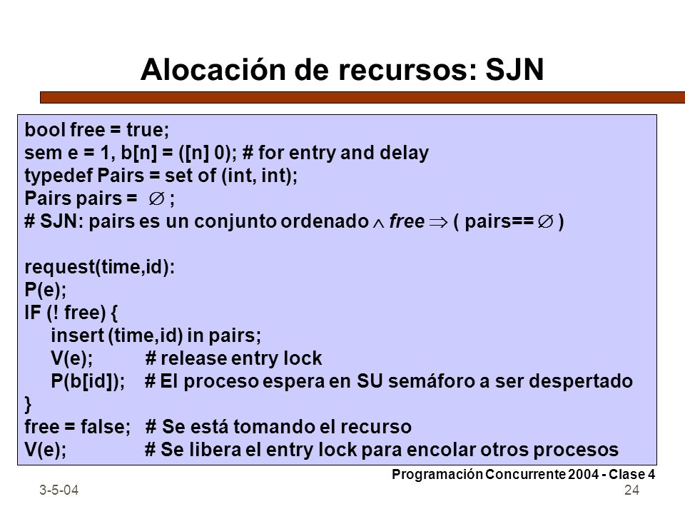 3-5-0424 Alocación de recursos: SJN bool free = true; sem e = 1, b[n] = ([n] 0); # for entry and delay typedef Pairs = set of (int, int); Pairs pairs
