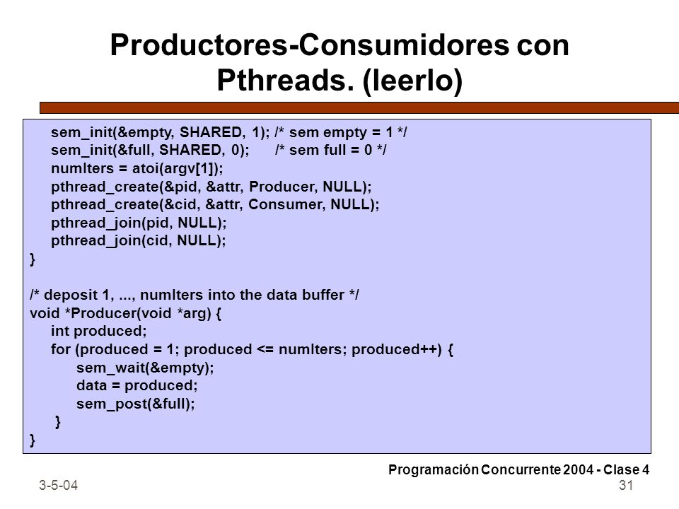 3-5-0431 Productores-Consumidores con Pthreads. (leerlo) sem_init(&empty, SHARED, 1); /* sem empty = 1 */ sem_init(&full, SHARED, 0); /* sem full = 0