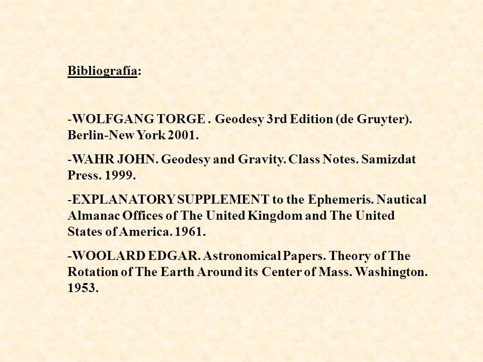 Bibliografía: -WOLFGANG TORGE. Geodesy 3rd Edition (de Gruyter). Berlin-New York 2001. -WAHR JOHN. Geodesy and Gravity. Class Notes. Samizdat Press. 1