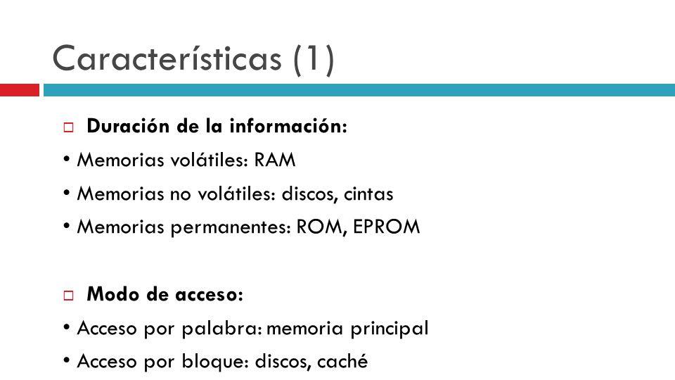 Características (1) Duración de la información: Memorias volátiles: RAM Memorias no volátiles: discos, cintas Memorias permanentes: ROM, EPROM Modo de