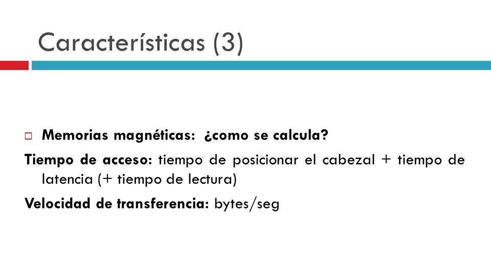 Características (3) Memorias magnéticas: ¿como se calcula? Tiempo de acceso: tiempo de posicionar el cabezal + tiempo de latencia (+ tiempo de lectura