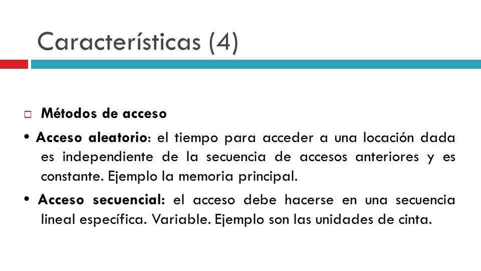 Características (4) Métodos de acceso Acceso aleatorio: el tiempo para acceder a una locación dada es independiente de la secuencia de accesos anterio