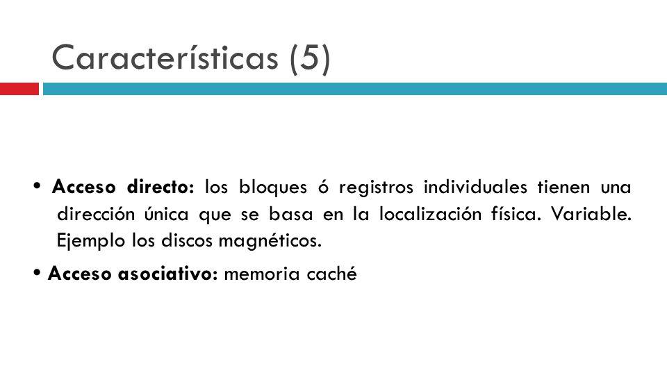 Características (5) Acceso directo: los bloques ó registros individuales tienen una dirección única que se basa en la localización física. Variable. E