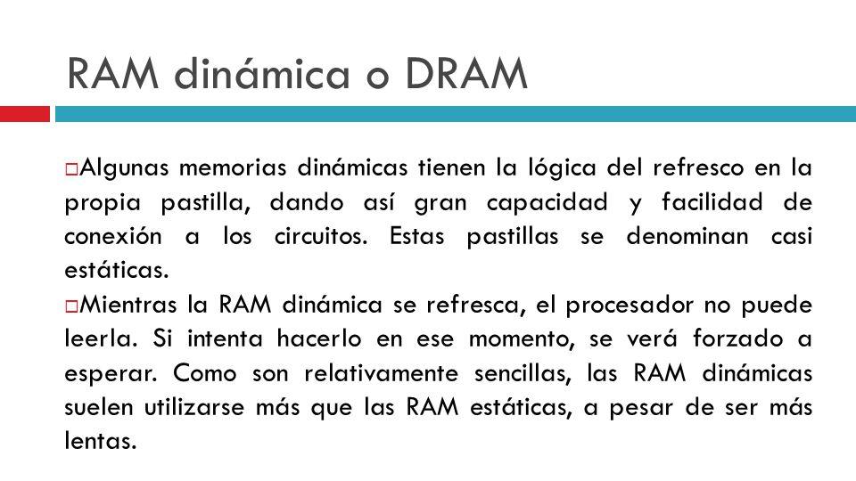 RAM dinámica o DRAM Algunas memorias dinámicas tienen la lógica del refresco en la propia pastilla, dando así gran capacidad y facilidad de conexión a