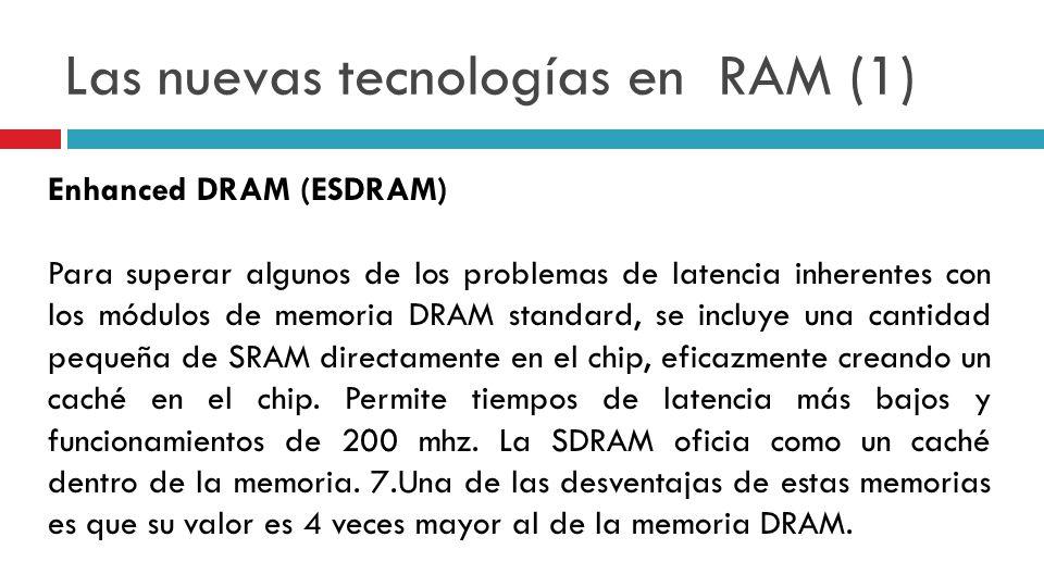 Las nuevas tecnologías en RAM (1) Enhanced DRAM (ESDRAM) Para superar algunos de los problemas de latencia inherentes con los módulos de memoria DRAM