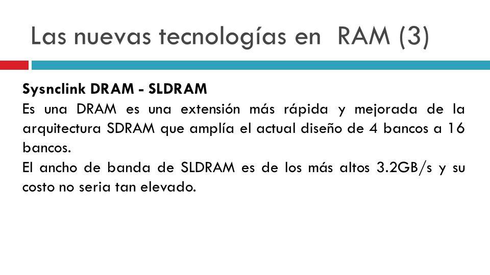 Las nuevas tecnologías en RAM (3) Sysnclink DRAM - SLDRAM Es una DRAM es una extensión más rápida y mejorada de la arquitectura SDRAM que amplía el ac