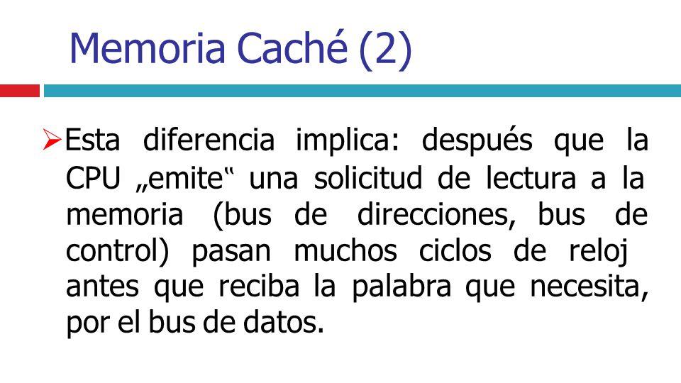 Memoria Caché (2) Esta diferencia implica: después que la CPU emite una solicitud de lectura a la memoria (bus de direcciones, bus de control) pasan m