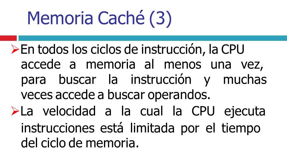 Memoria Caché (3) En todos los ciclos de instrucción, la CPU accede a memoria al menos una vez, para buscar la instrucción y muchas veces accede a bus