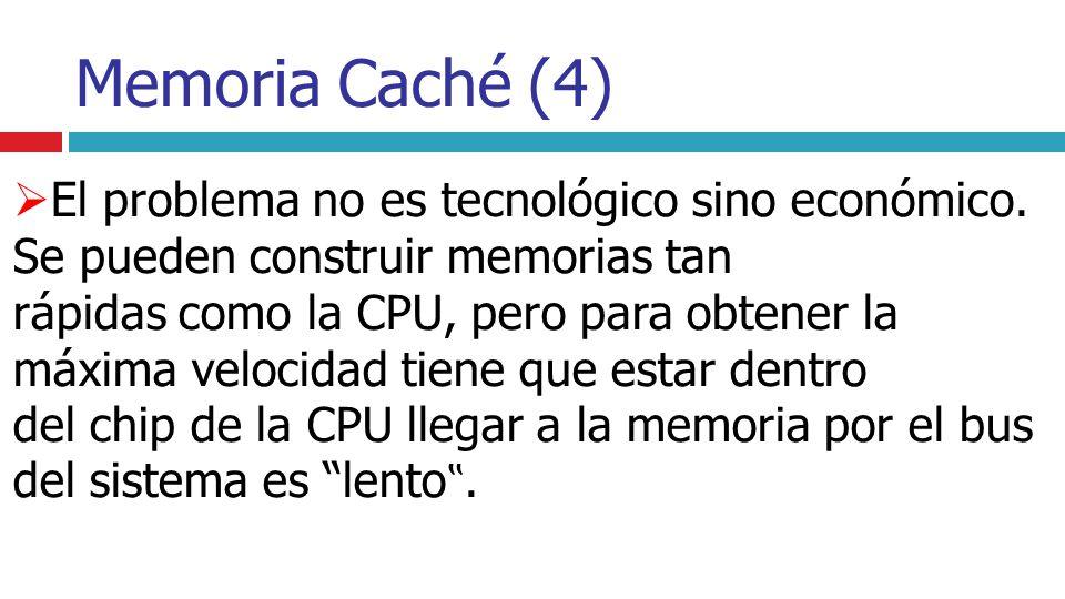 Memoria Caché (4) El problema no es tecnológico sino económico. Se pueden construir memorias tan rápidas como la CPU, pero para obtener la máxima velo