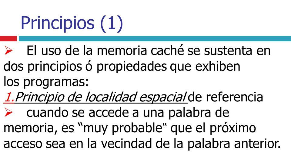 Principios (1) El uso de la memoria caché se sustenta en dos principios ó propiedades que exhiben los programas: 1.Principio de localidad espacial de