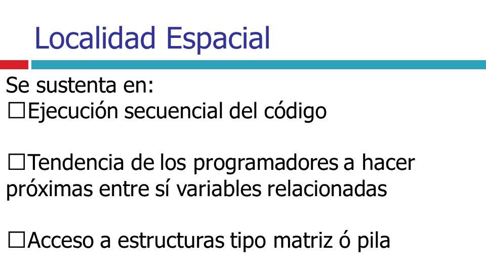 Localidad Espacial Se sustenta en: Ejecución secuencial del código Tendencia de los programadores a hacer próximas entre sí variables relacionadas Acc