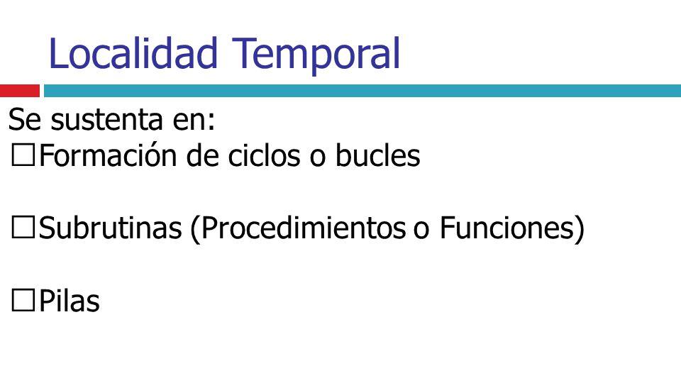 Localidad Temporal Se sustenta en: Formación de ciclos o bucles Subrutinas (Procedimientos o Funciones) Pilas
