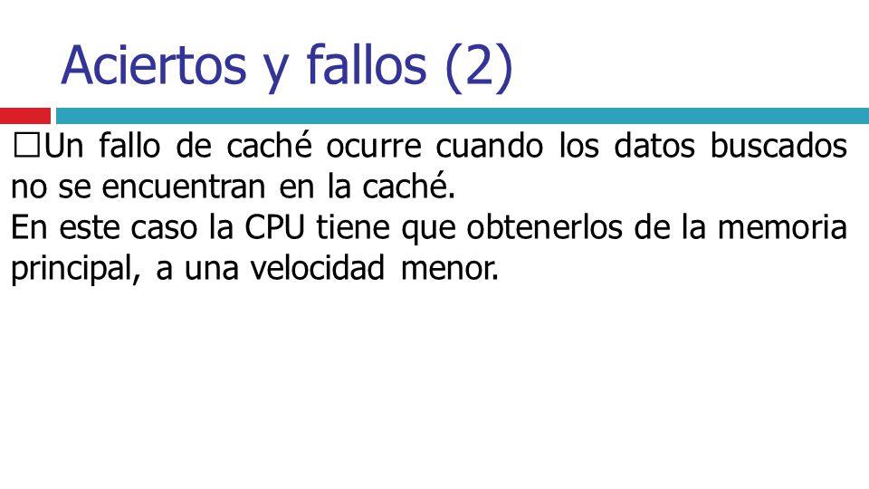 Aciertos y fallos (2) Un fallo de caché ocurre cuando los datos buscados no se encuentran en la caché. En este caso la CPU tiene que obtenerlos de la
