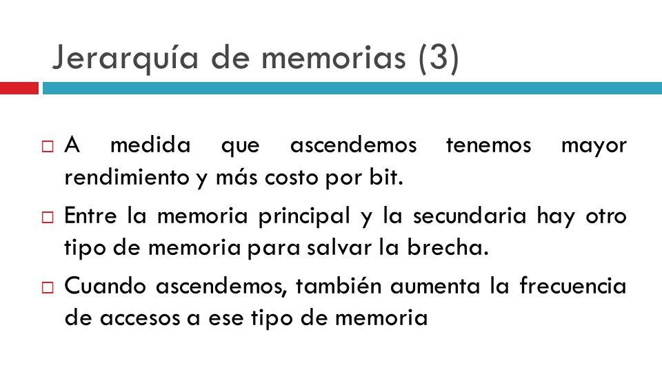 Jerarquía de memorias (3) A medida que ascendemos tenemos mayor rendimiento y más costo por bit. Entre la memoria principal y la secundaria hay otro t