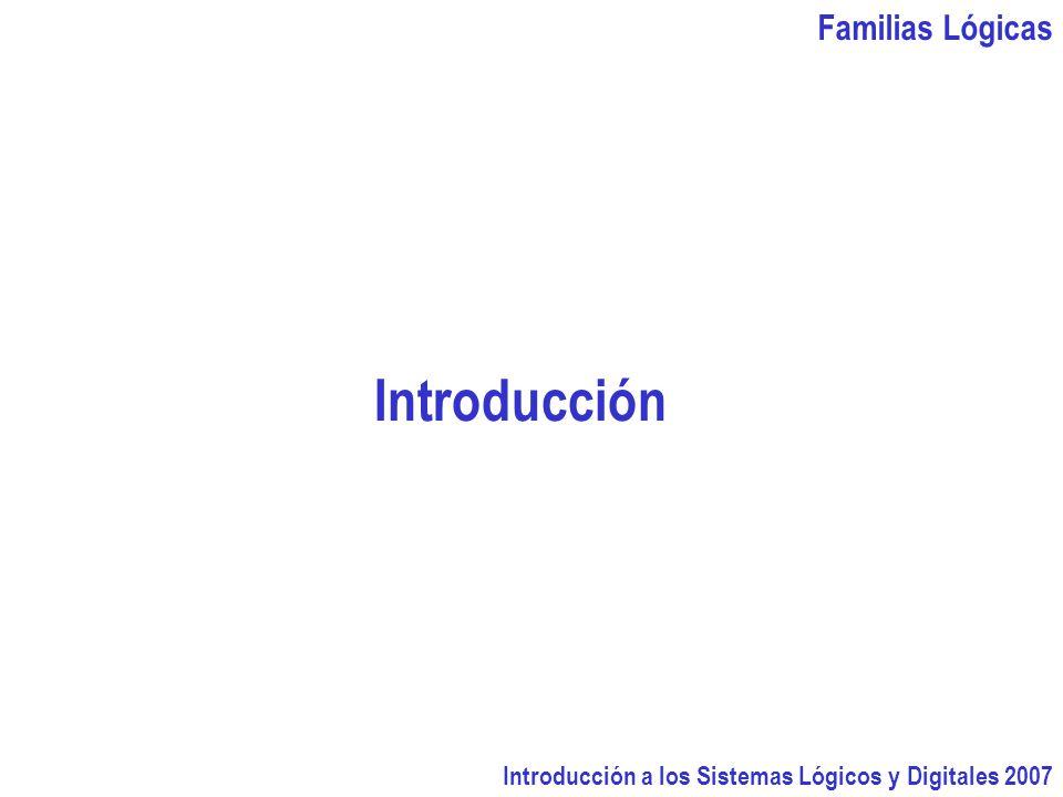 Familias Lógicas Introducción a los Sistemas Lógicos y Digitales 2007 Introducción