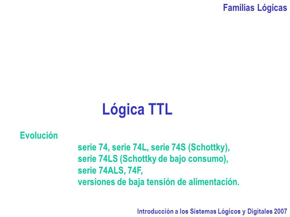 Familias Lógicas Introducción a los Sistemas Lógicos y Digitales 2007 Lógica TTL Evolución serie 74, serie 74L, serie 74S (Schottky), serie 74LS (Schottky de bajo consumo), serie 74ALS, 74F, versiones de baja tensión de alimentación.