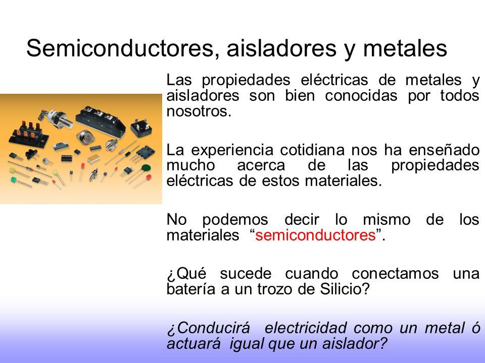 Semiconductores, aisladores y metales Las propiedades eléctricas de metales y aisladores son bien conocidas por todos nosotros. La experiencia cotidia