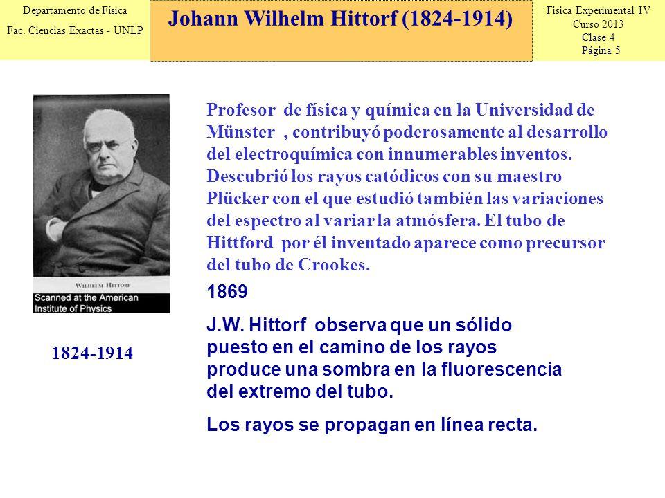 Fisica Experimental IV Curso 2013 Clase 4 Página 5 Departamento de Física Fac. Ciencias Exactas - UNLP Johann Wilhelm Hittorf (1824-1914) 1824-1914 18