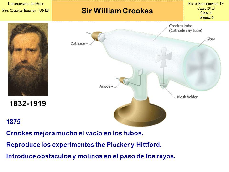 Fisica Experimental IV Curso 2013 Clase 4 Página 6 Departamento de Física Fac. Ciencias Exactas - UNLP Sir William Crookes 1832-1919 1875 Crookes mejo