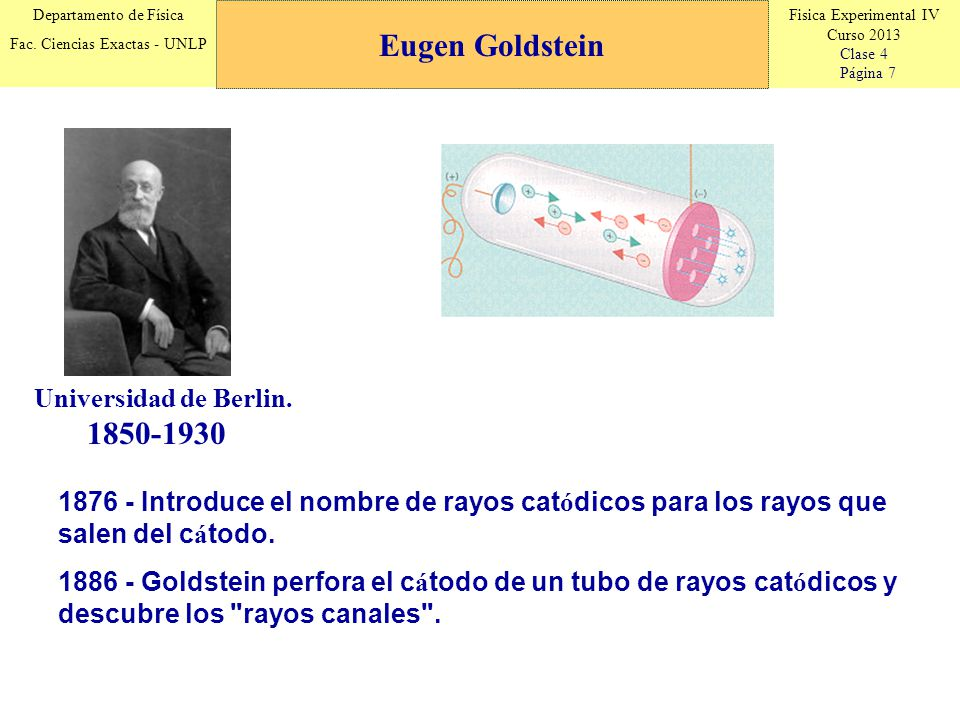 Fisica Experimental IV Curso 2013 Clase 4 Página 7 Departamento de Física Fac. Ciencias Exactas - UNLP Eugen Goldstein 1850-1930 1876 - Introduce el n