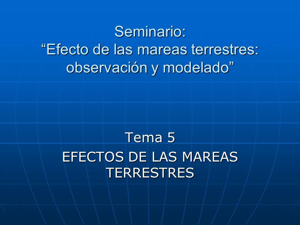 Seminario: Efecto de las mareas terrestres: observación y modelado Tema 5 EFECTOS DE LAS MAREAS TERRESTRES