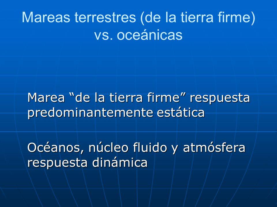 Mareas terrestres (de la tierra firme) vs. oceánicas Marea de la tierra firme respuesta predominantemente estática Océanos, núcleo fluido y atmósfera
