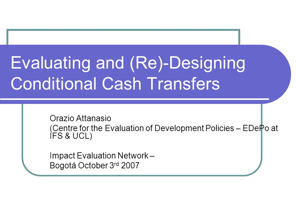 Evaluating and (Re)-Designing Conditional Cash Transfers Orazio Attanasio (Centre for the Evaluation of Development Policies – EDePo at IFS & UCL) Impact Evaluation Network – Bogotá October 3 rd 2007