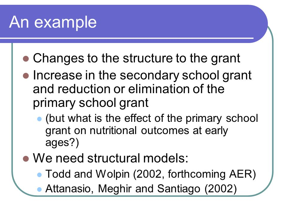 An example Changes to the structure to the grant Increase in the secondary school grant and reduction or elimination of the primary school grant (but what is the effect of the primary school grant on nutritional outcomes at early ages ) We need structural models: Todd and Wolpin (2002, forthcoming AER) Attanasio, Meghir and Santiago (2002)