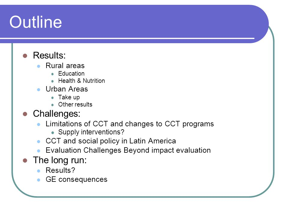 Outline Results: Rural areas Education Health & Nutrition Urban Areas Take up Other results Challenges: Limitations of CCT and changes to CCT programs Supply interventions.