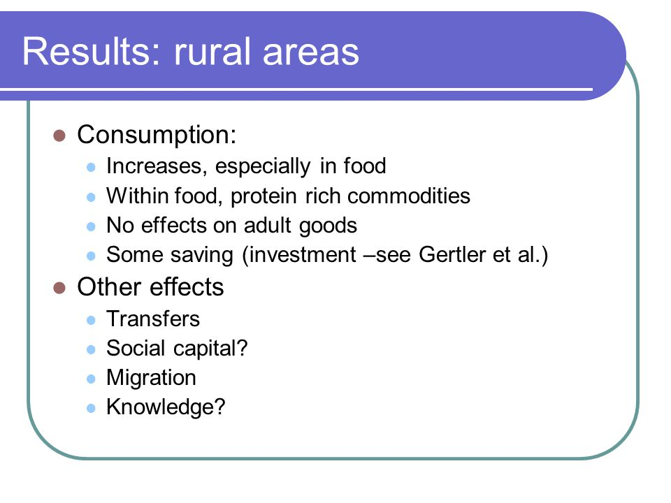 Results: rural areas Consumption: Increases, especially in food Within food, protein rich commodities No effects on adult goods Some saving (investment –see Gertler et al.) Other effects Transfers Social capital.