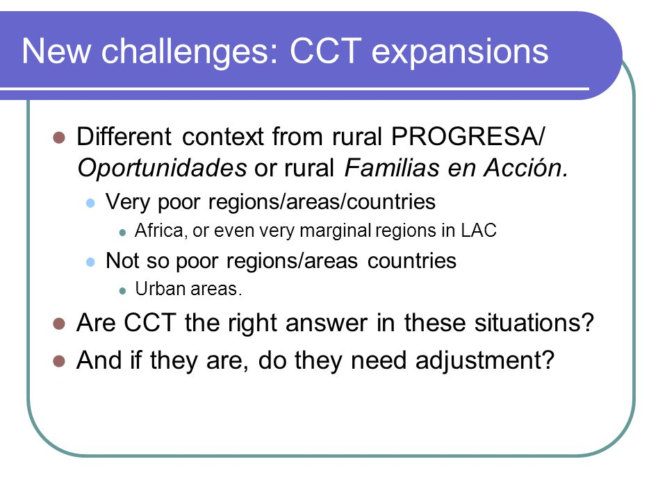 New challenges: CCT expansions Different context from rural PROGRESA/ Oportunidades or rural Familias en Acción.