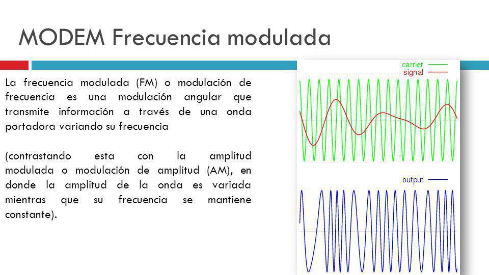 MODEM Frecuencia modulada La frecuencia modulada (FM) o modulación de frecuencia es una modulación angular que transmite información a través de una o