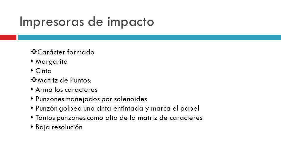 Impresoras de impacto Carácter formado Margarita Cinta Matriz de Puntos: Arma los caracteres Punzones manejados por solenoides Punzón golpea una cinta