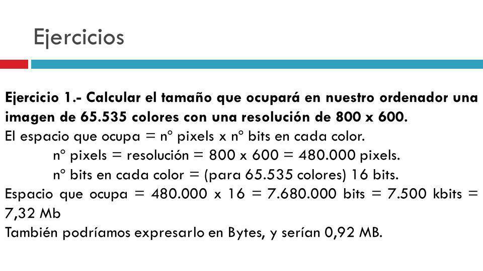 Ejercicios Ejercicio 1.- Calcular el tamaño que ocupará en nuestro ordenador una imagen de 65.535 colores con una resolución de 800 x 600. El espacio