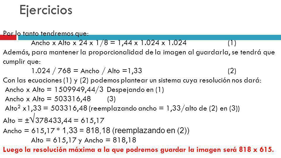 Ejercicios Por lo tanto tendremos que: Ancho x Alto x 24 x 1/8 = 1,44 x 1.024 x 1.024(1) Además, para mantener la proporcionalidad de la imagen al gua