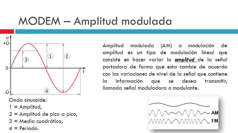 MODEM – Amplitud modulada Amplitud modulada (AM) o modulación de amplitud es un tipo de modulación lineal que consiste en hacer variar la amplitud de