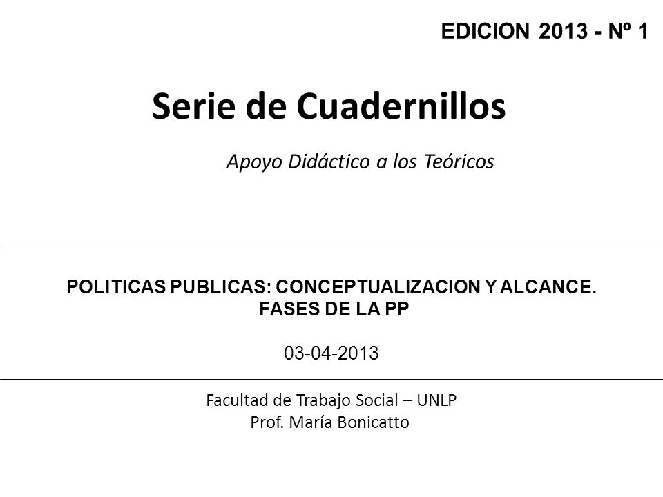 Serie de Cuadernillos Apoyo Didáctico a los Teóricos Facultad de Trabajo Social – UNLP Prof. María Bonicatto POLITICAS PUBLICAS: CONCEPTUALIZACION Y A