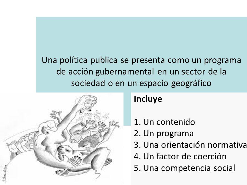Una política publica se presenta como un programa de acción gubernamental en un sector de la sociedad o en un espacio geográfico Incluye 1.Un contenid